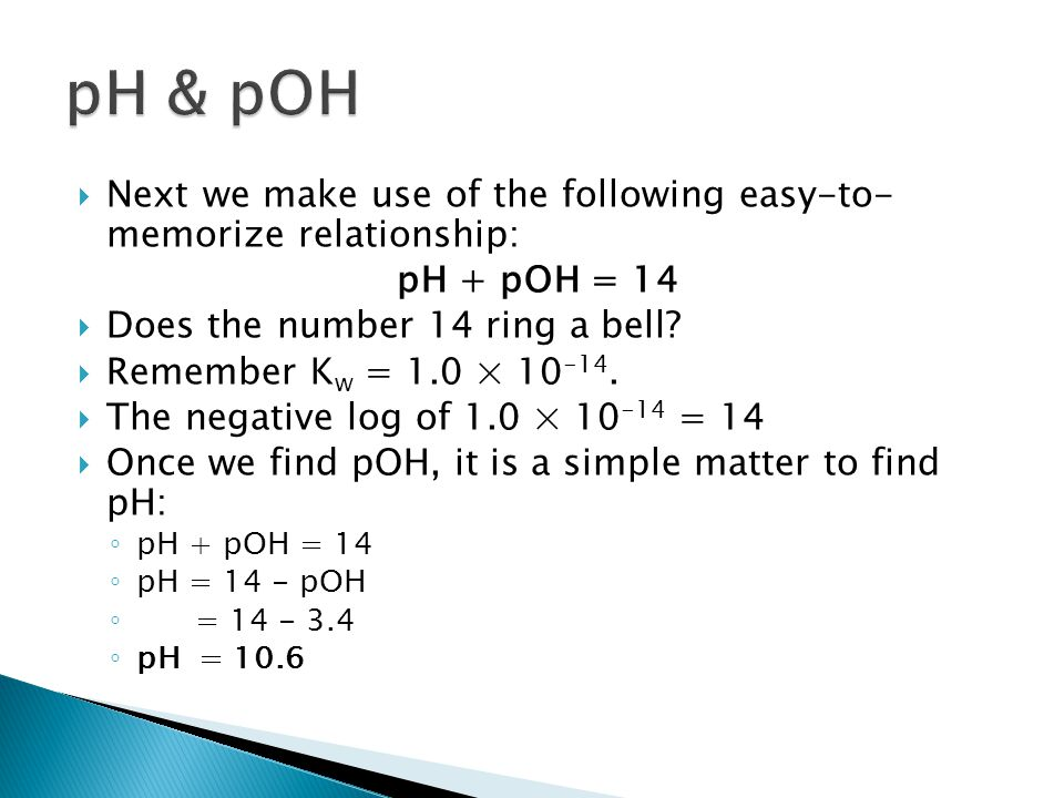  Next we make use of the following easy-to- memorize relationship: pH + pOH = 14  Does the number 14 ring a bell?  Remember K w = 1.0 × 10 -14.  T