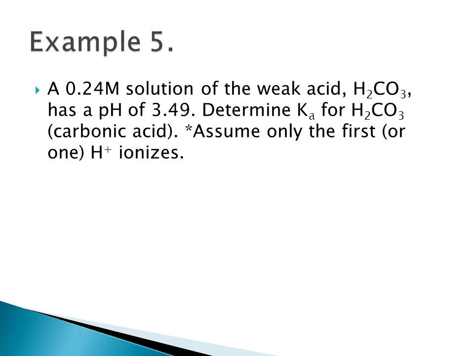  A 0.24M solution of the weak acid, H 2 CO 3, has a pH of 3.49. Determine K a for H 2 CO 3 (carbonic acid). *Assume only the first (or one) H + ioniz