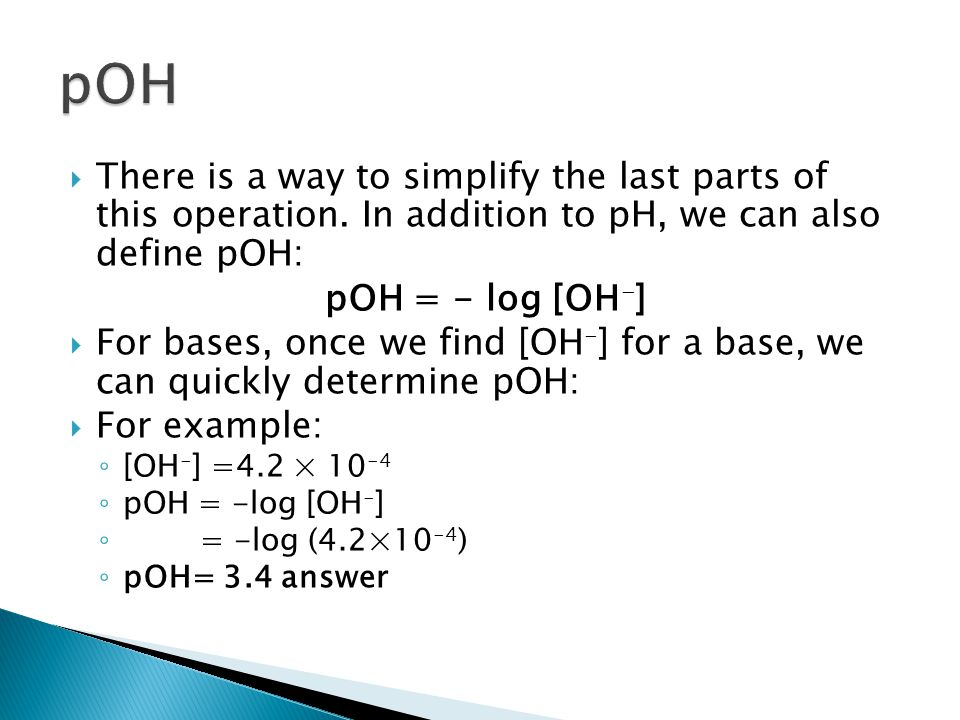  There is a way to simplify the last parts of this operation. In addition to pH, we can also define pOH: pOH = - log [OH - ]  For bases, once we fin