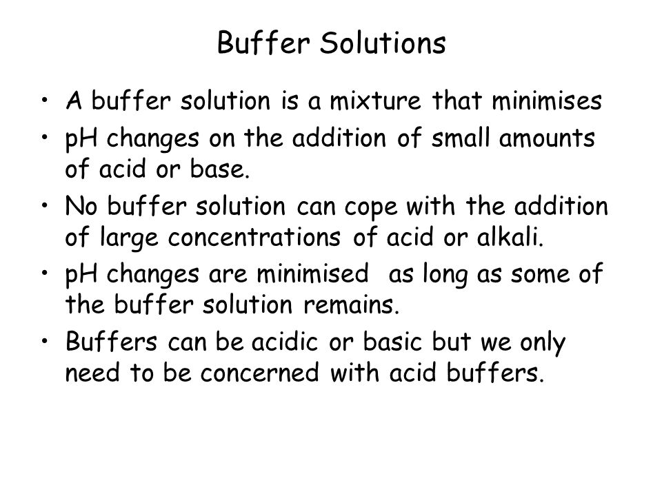 Buffer Solutions A buffer solution is a mixture that minimises pH changes on the addition of small amounts of acid or base.