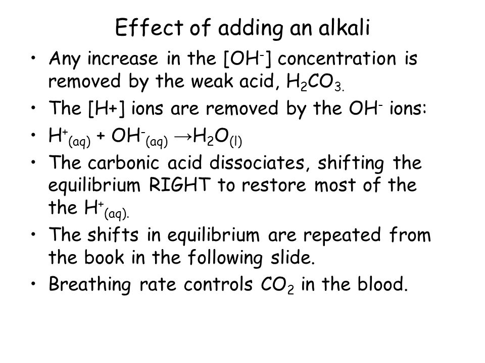 Effect of adding an alkali Any increase in the [OH - ] concentration is removed by the weak acid, H 2 CO 3.