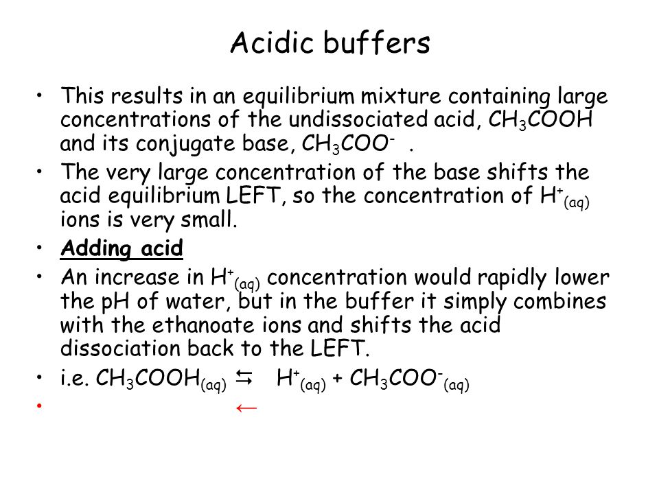 Acidic buffers This results in an equilibrium mixture containing large concentrations of the undissociated acid, CH 3 COOH and its conjugate base, CH 3 COO -.