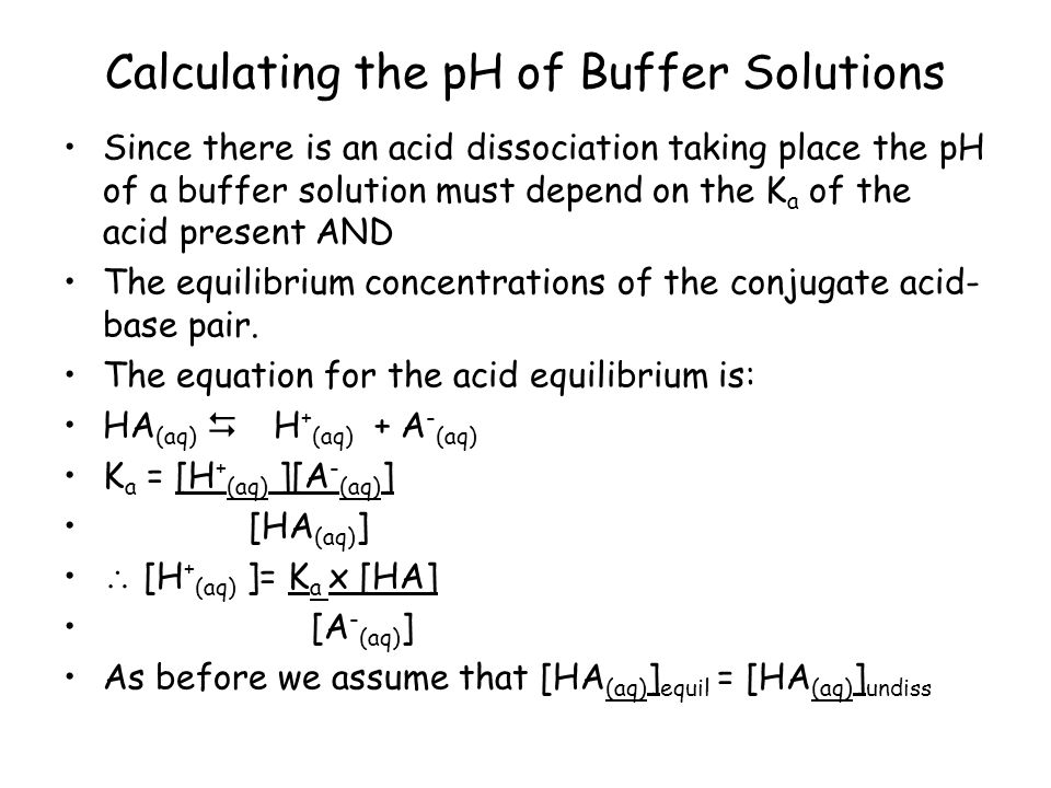 Calculating the pH of Buffer Solutions Since there is an acid dissociation taking place the pH of a buffer solution must depend on the K a of the acid present AND The equilibrium concentrations of the conjugate acid- base pair.
