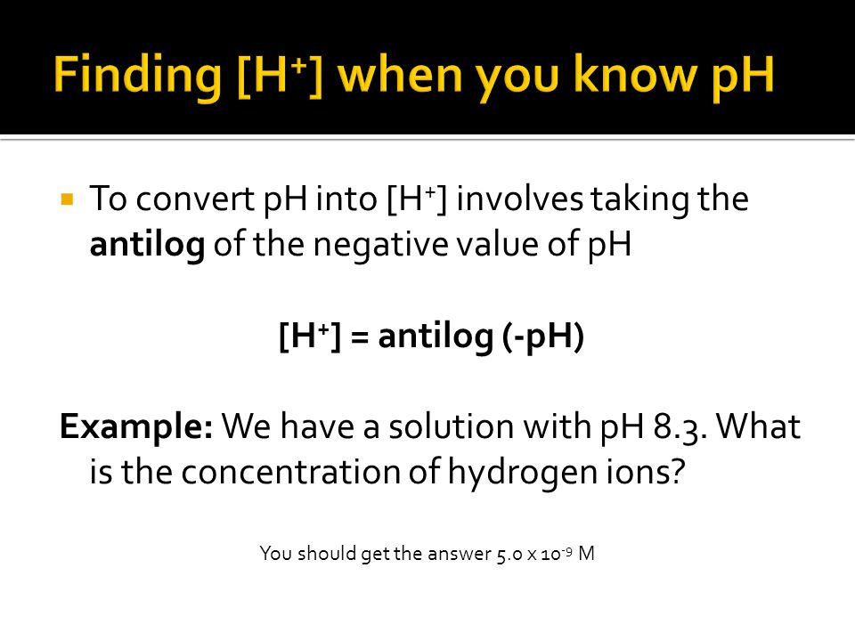  To convert pH into [H + ] involves taking the antilog of the negative value of pH [H + ] = antilog (-pH) Example: We have a solution with pH 8.3.
