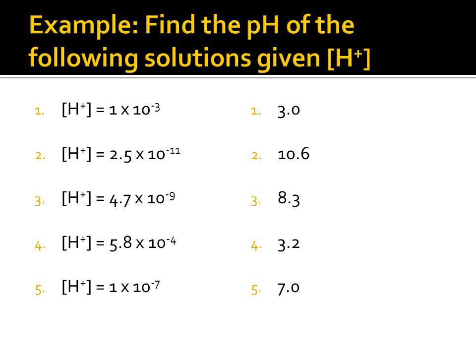 1. [H + ] = 1 x 10 -3 2. [H + ] = 2.5 x 10 -11 3.