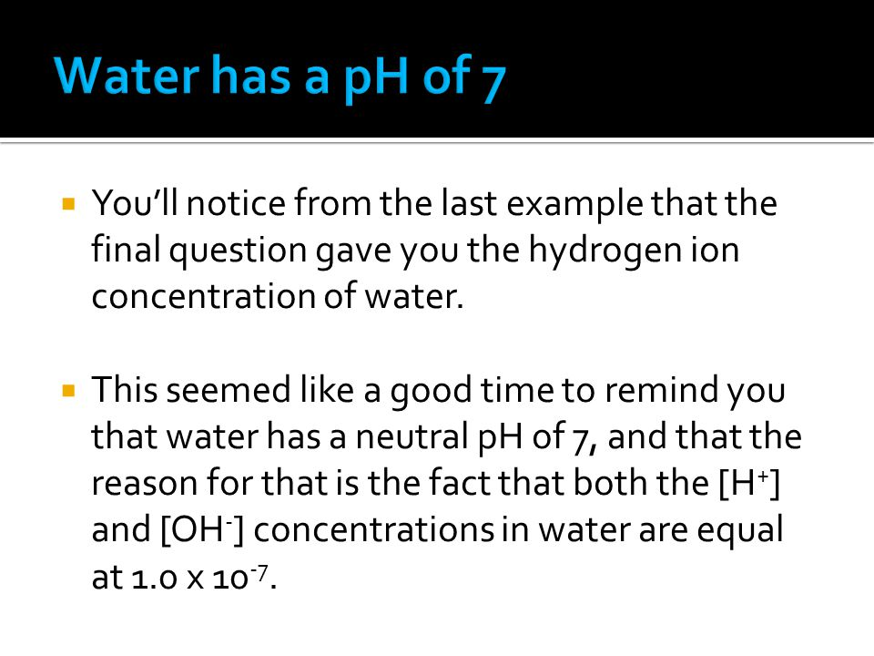  You'll notice from the last example that the final question gave you the hydrogen ion concentration of water.