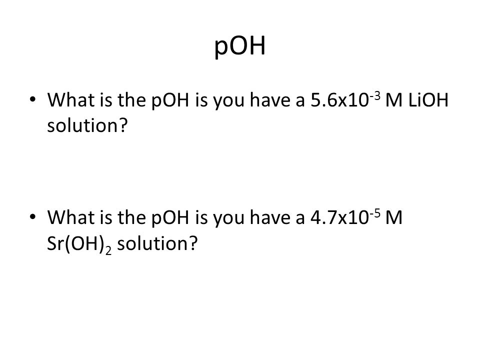 pOH What is the pOH is you have a 5.6x10 -3 M LiOH solution.