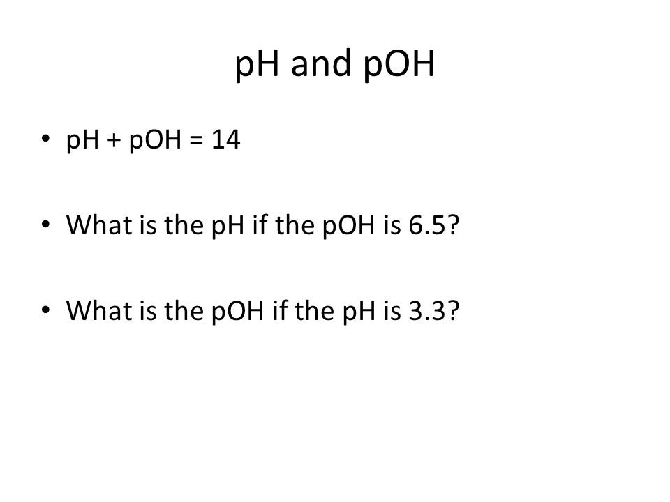 pH and pOH pH + pOH = 14 What is the pH if the pOH is 6.5 What is the pOH if the pH is 3.3