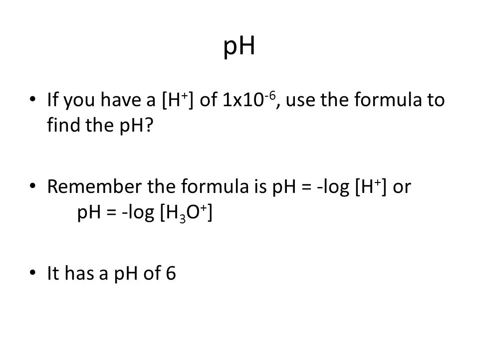 pH If you have a [H + ] of 1x10 -6, use the formula to find the pH.