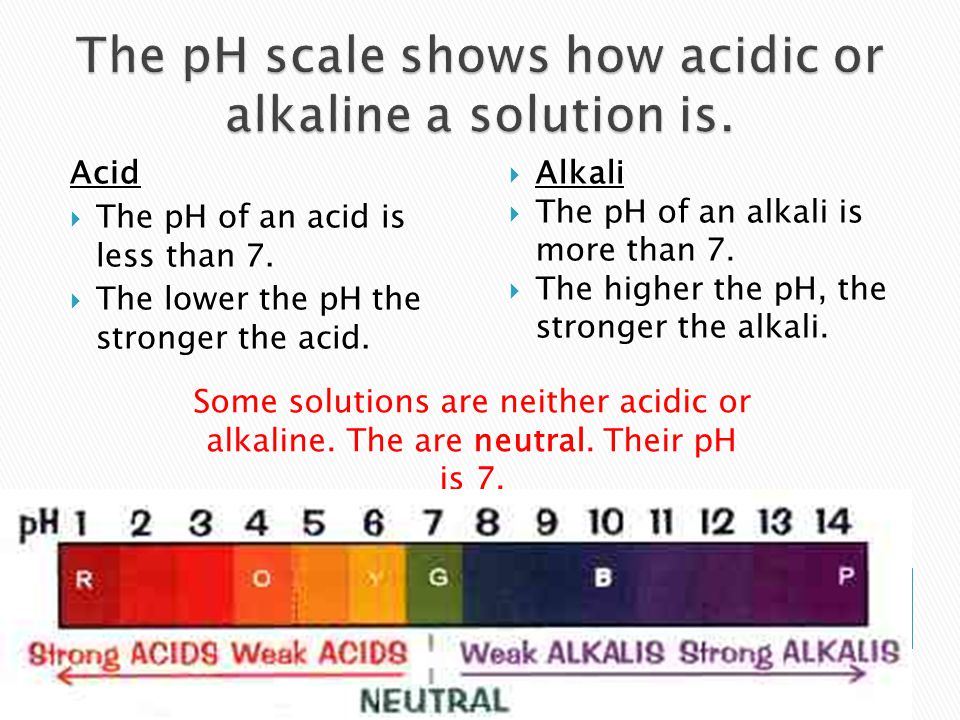 Acid  The pH of an acid is less than 7.  The lower the pH the stronger the acid.