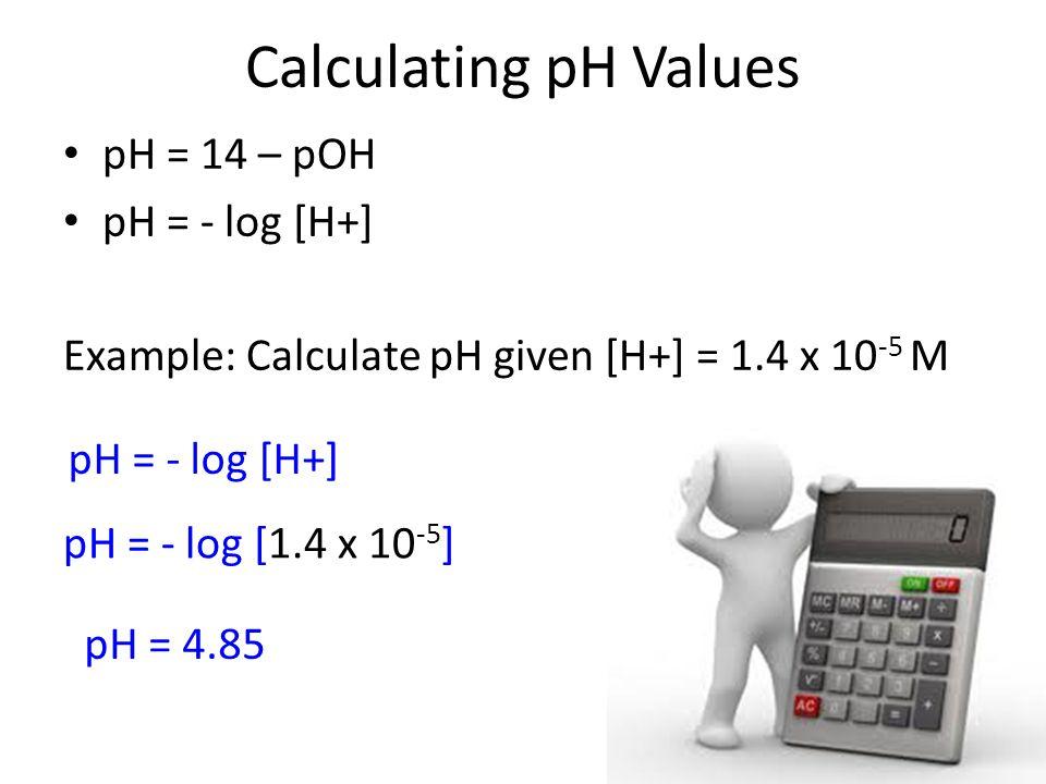 Calculating pH Values pH = 14 – pOH pH = - log [H+] Example: Calculate pH given [H+] = 1.4 x 10 -5 M pH = - log [H+] pH = - log [1.4 x 10 -5 ] pH = 4.