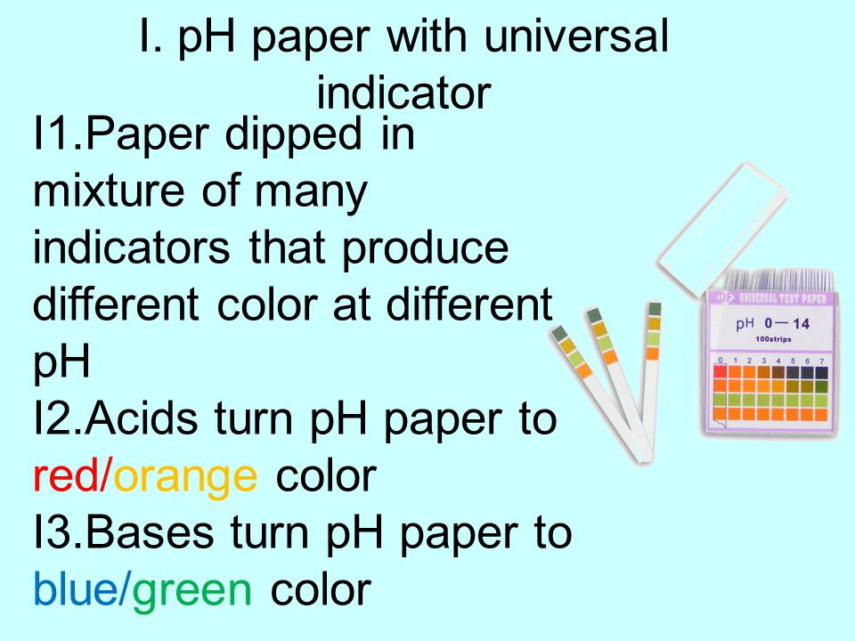 I. pH paper with universal indicator I1.Paper dipped in mixture of many indicators that produce different color at different pH I2.Acids turn pH paper