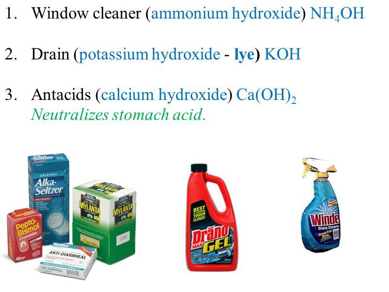 1.Window cleaner (ammonium hydroxide) NH 4 OH 2.Drain (potassium hydroxide - lye) KOH 3.Antacids (calcium hydroxide) Ca(OH) 2 Neutralizes stomach acid.