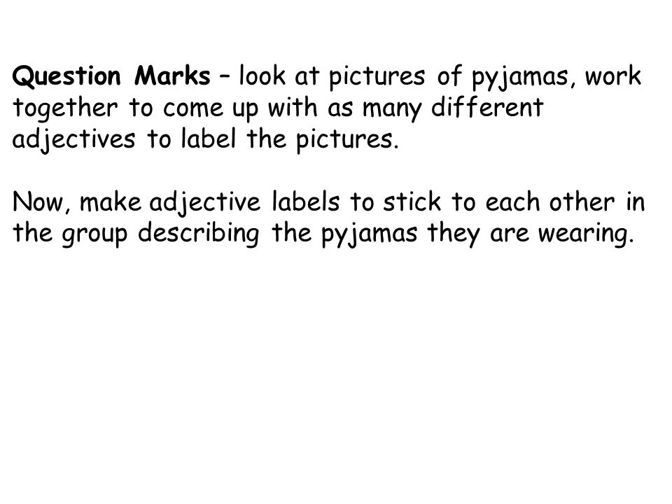 Question Marks – look at pictures of pyjamas, work together to come up with as many different adjectives to label the pictures.