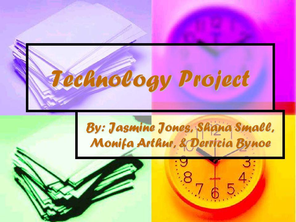 Technology Project By: Jasmine Jones, Shana Small, Monifa Arthur, & Derricia Bynoe