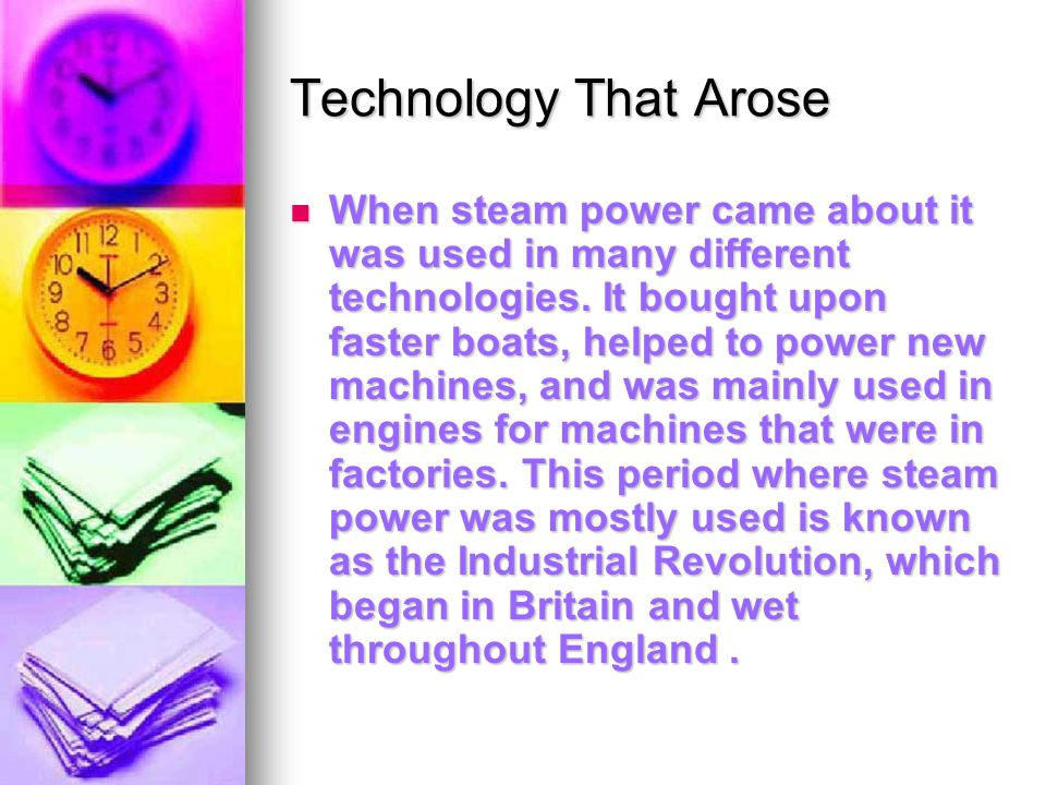 Technology That Arose When steam power came about it was used in many different technologies.
