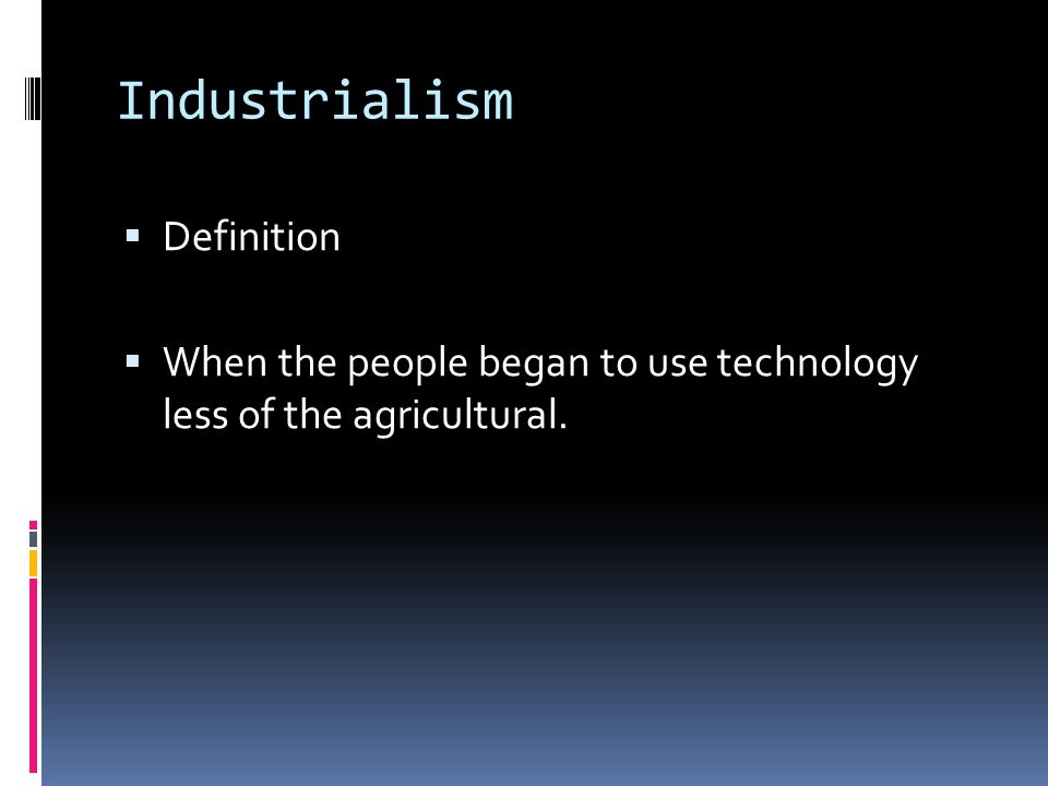 Industrialism  Definition  When the people began to use technology less of the agricultural.