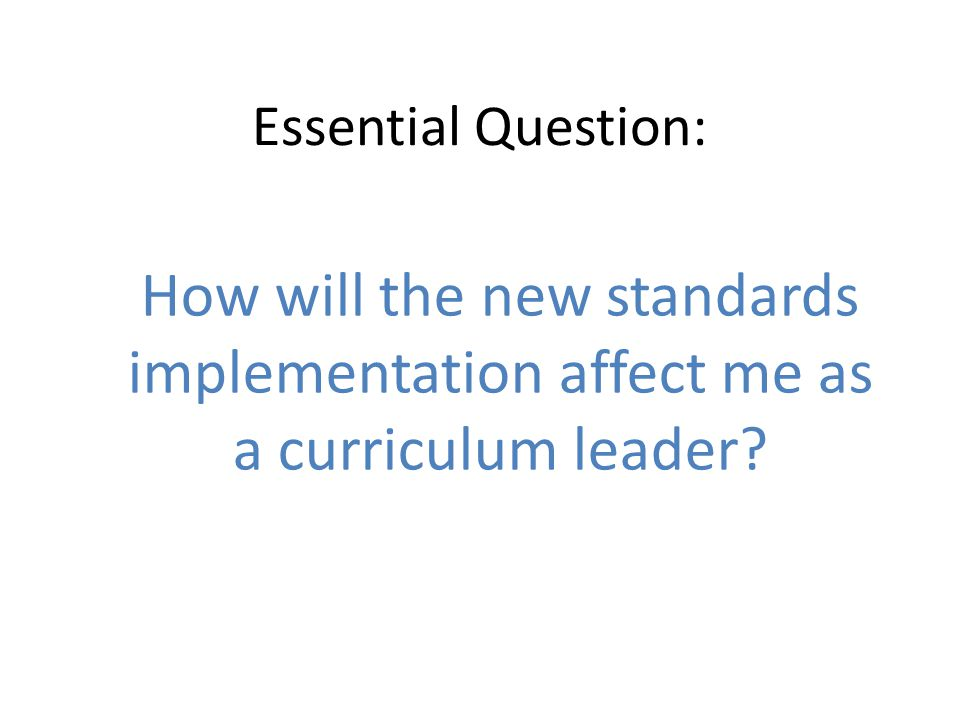 Essential Question: How will the new standards implementation affect me as a curriculum leader