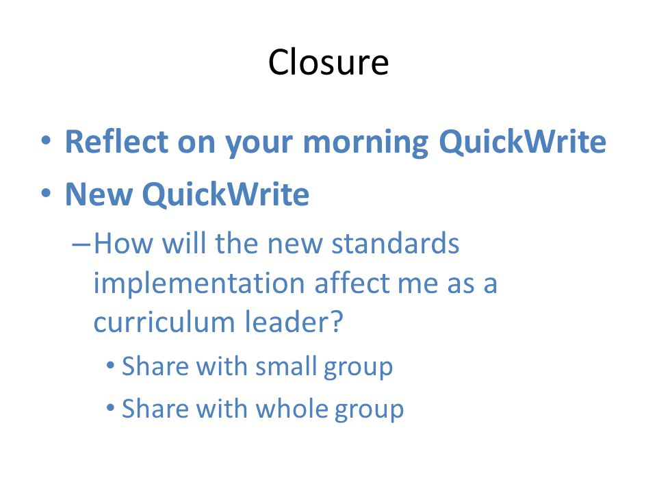 Closure Reflect on your morning QuickWrite New QuickWrite – How will the new standards implementation affect me as a curriculum leader.