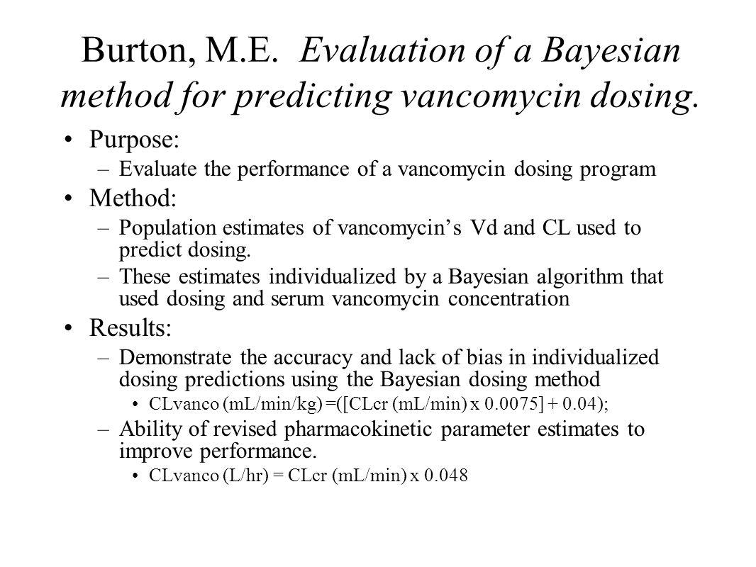 Burton, M.E. Evaluation of a Bayesian method for predicting vancomycin dosing. Purpose: –Evaluate the performance of a vancomycin dosing program Metho