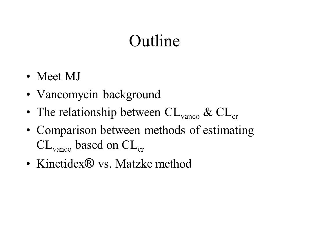 Outline Meet MJ Vancomycin background The relationship between CL vanco & CL cr Comparison between methods of estimating CL vanco based on CL cr Kinet