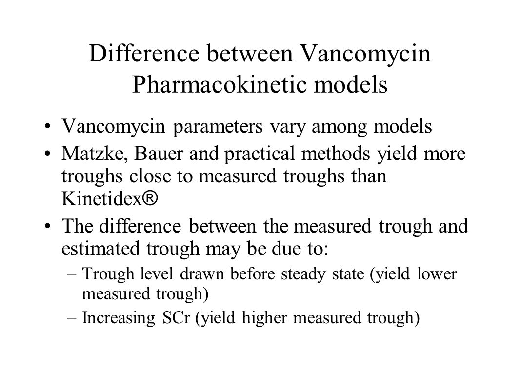 Difference between Vancomycin Pharmacokinetic models Vancomycin parameters vary among models Matzke, Bauer and practical methods yield more troughs cl