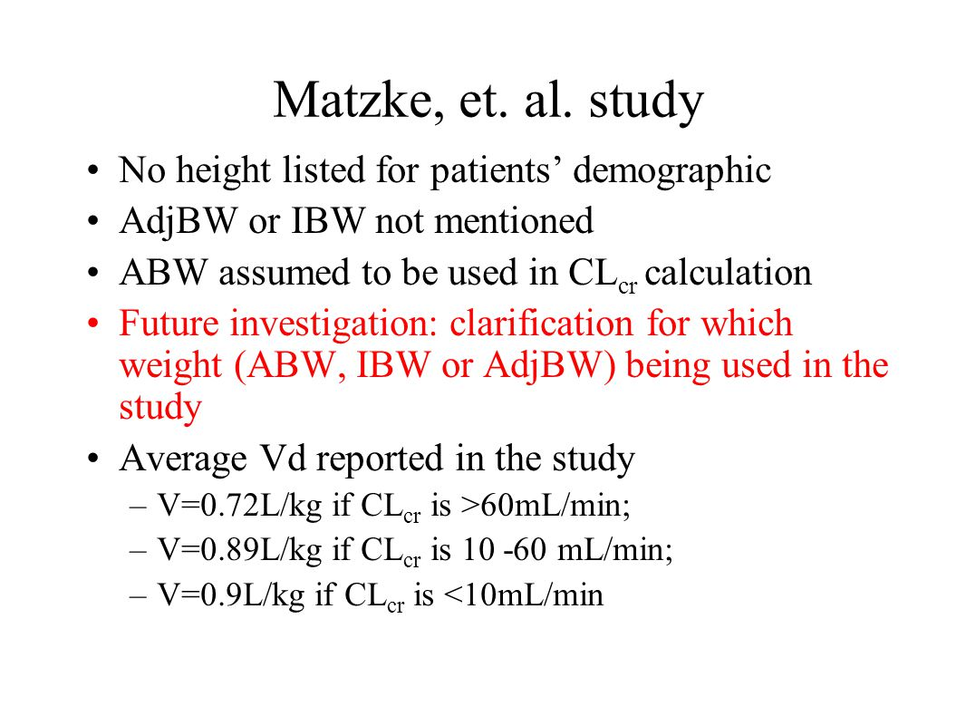 Matzke, et. al. study No height listed for patients' demographic AdjBW or IBW not mentioned ABW assumed to be used in CL cr calculation Future investi