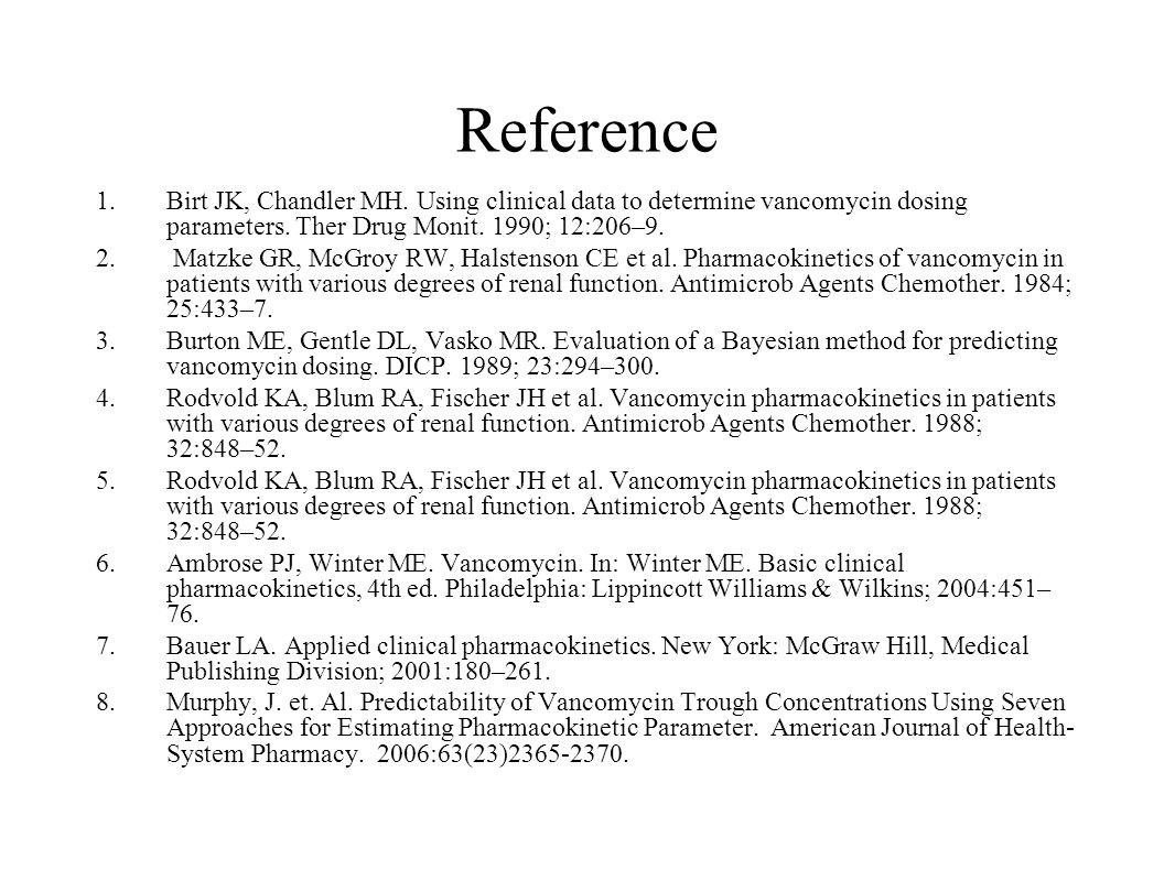 Reference 1.Birt JK, Chandler MH. Using clinical data to determine vancomycin dosing parameters. Ther Drug Monit. 1990; 12:206–9. 2. Matzke GR, McGroy
