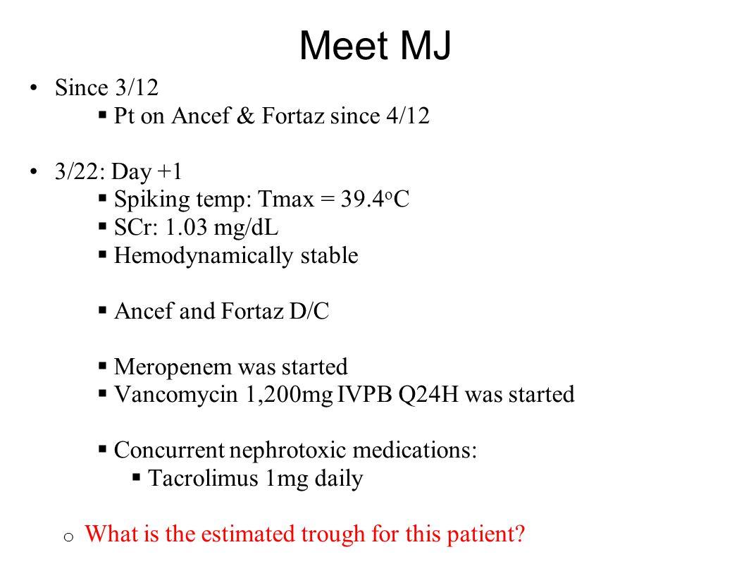 Meet MJ Since 3/12  Pt on Ancef & Fortaz since 4/12 3/22: Day +1  Spiking temp: Tmax = 39.4 o C  SCr: 1.03 mg/dL  Hemodynamically stable  Ancef a