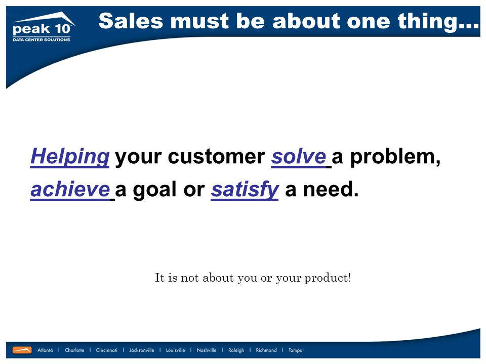 Helping your customer solve a problem, achieve a goal or satisfy a need.