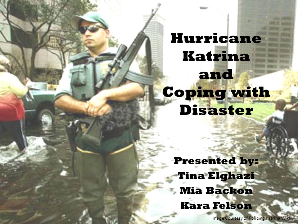 Hurricane Katrina and Coping with Disaster Presented by: Tina Elghazi Mia Backon Kara Felson Image Courtesy of Policing Katrina Wiki