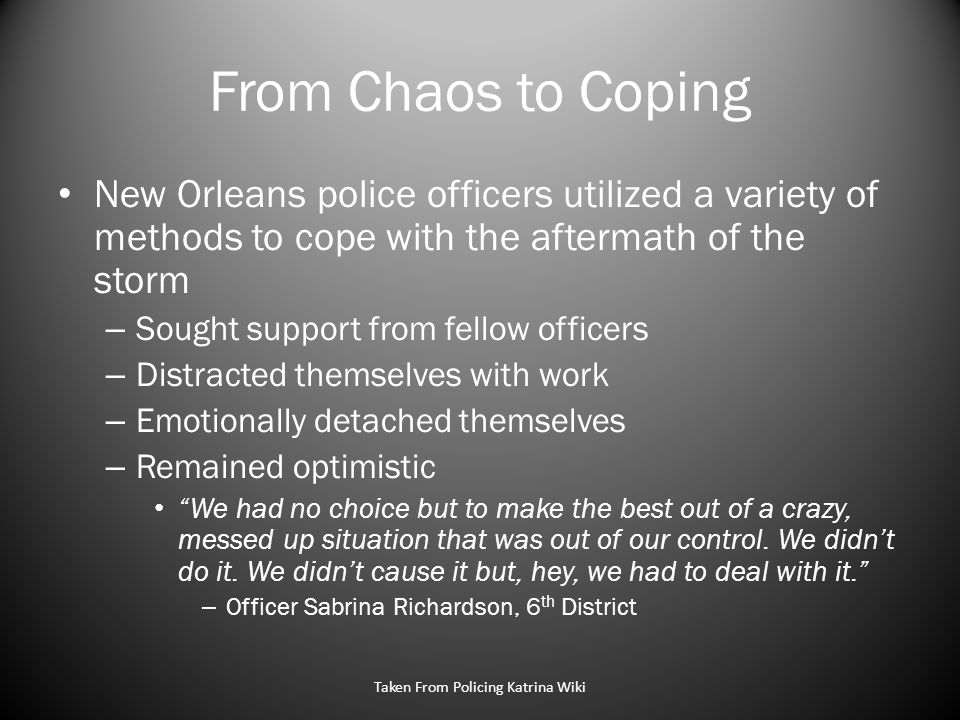 From Chaos to Coping New Orleans police officers utilized a variety of methods to cope with the aftermath of the storm – Sought support from fellow officers – Distracted themselves with work – Emotionally detached themselves – Remained optimistic We had no choice but to make the best out of a crazy, messed up situation that was out of our control.