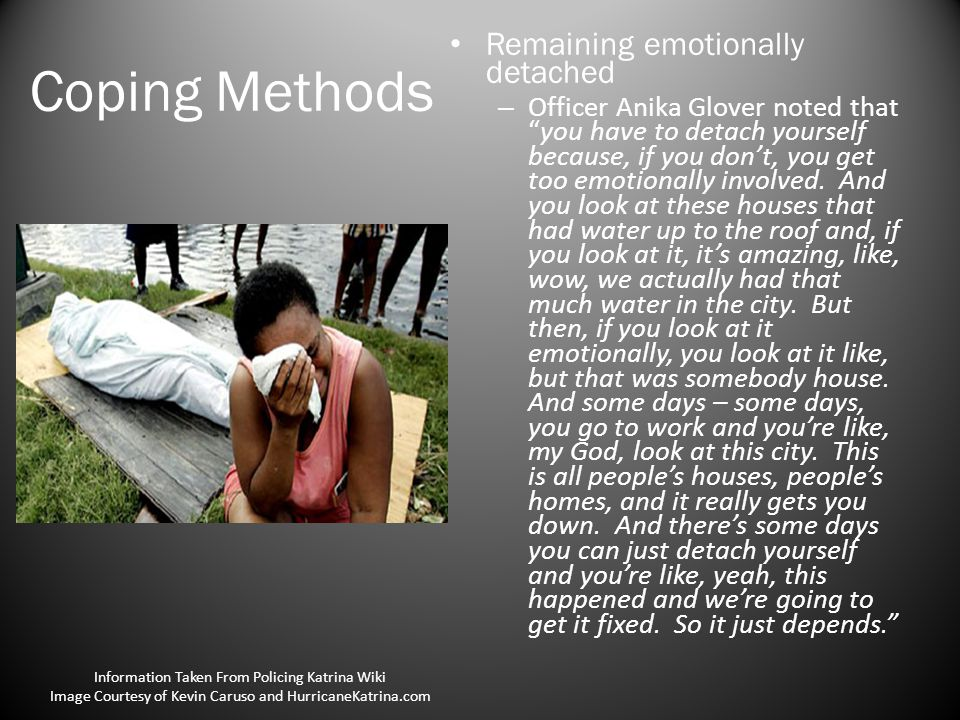 Coping Methods Remaining emotionally detached – Officer Anika Glover noted that you have to detach yourself because, if you don't, you get too emotionally involved.