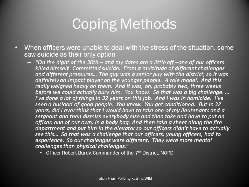 Coping Methods When officers were unable to deal with the stress of the situation, some saw suicide as their only option – On the night of the 30th – and my dates are a little off –one of our officers killed himself.