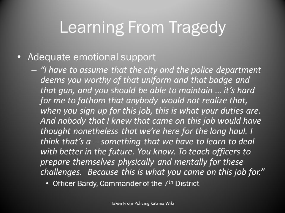 Learning From Tragedy Adequate emotional support – I have to assume that the city and the police department deems you worthy of that uniform and that badge and that gun, and you should be able to maintain … it's hard for me to fathom that anybody would not realize that, when you sign up for this job, this is what your duties are.