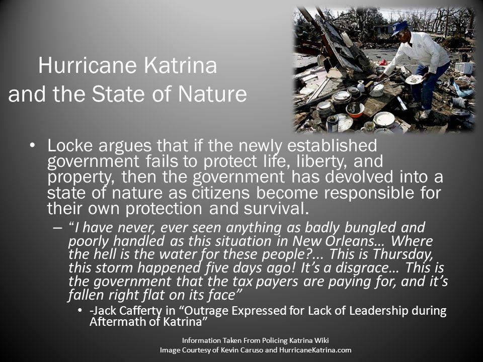 Hurricane Katrina and the State of Nature Locke argues that if the newly established government fails to protect life, liberty, and property, then the government has devolved into a state of nature as citizens become responsible for their own protection and survival.