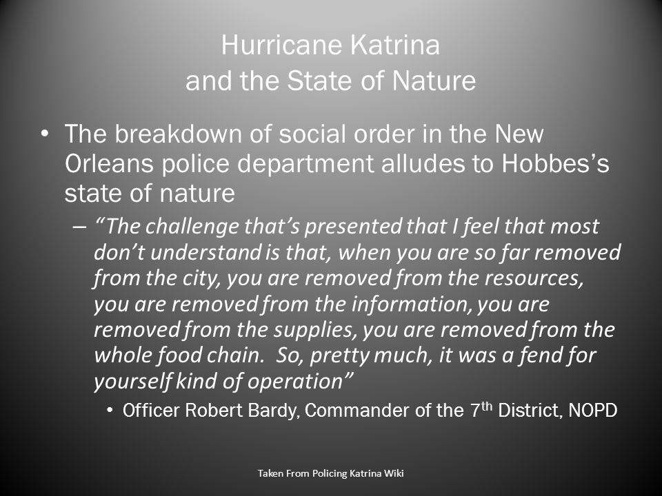 Hurricane Katrina and the State of Nature The breakdown of social order in the New Orleans police department alludes to Hobbes's state of nature – The challenge that's presented that I feel that most don't understand is that, when you are so far removed from the city, you are removed from the resources, you are removed from the information, you are removed from the supplies, you are removed from the whole food chain.