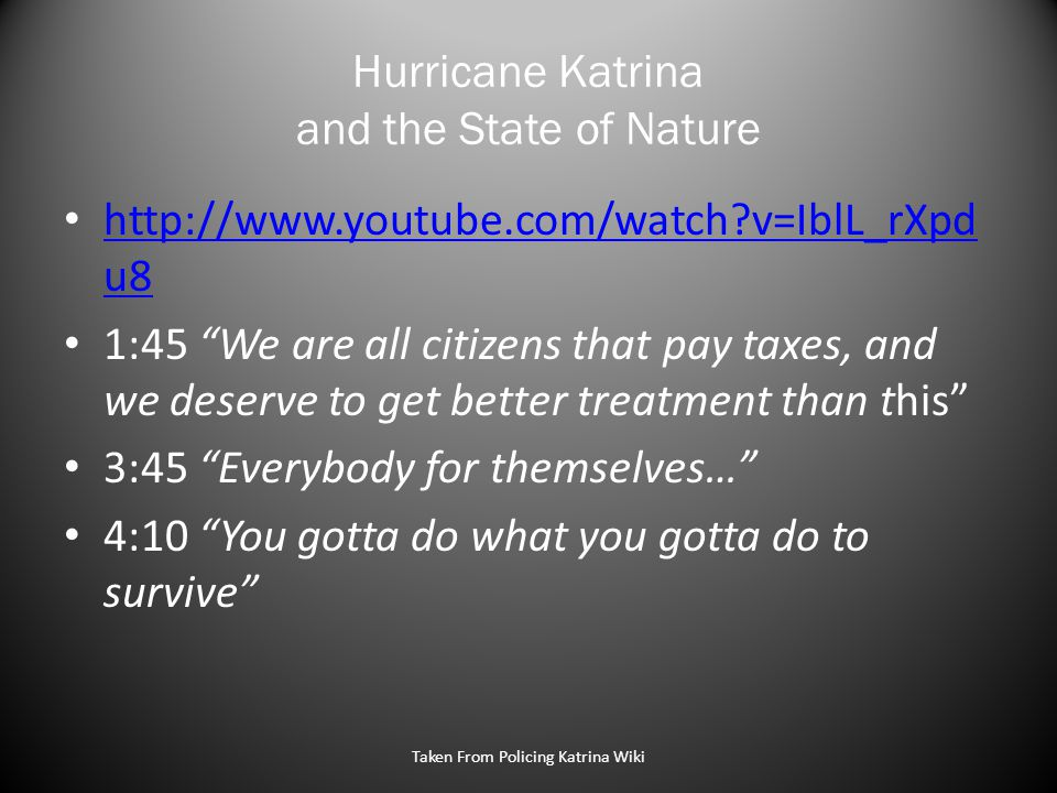 Hurricane Katrina and the State of Nature http://www.youtube.com/watch v=IblL_rXpd u8 http://www.youtube.com/watch v=IblL_rXpd u8 1:45 We are all citizens that pay taxes, and we deserve to get better treatment than this 3:45 Everybody for themselves… 4:10 You gotta do what you gotta do to survive Taken From Policing Katrina Wiki