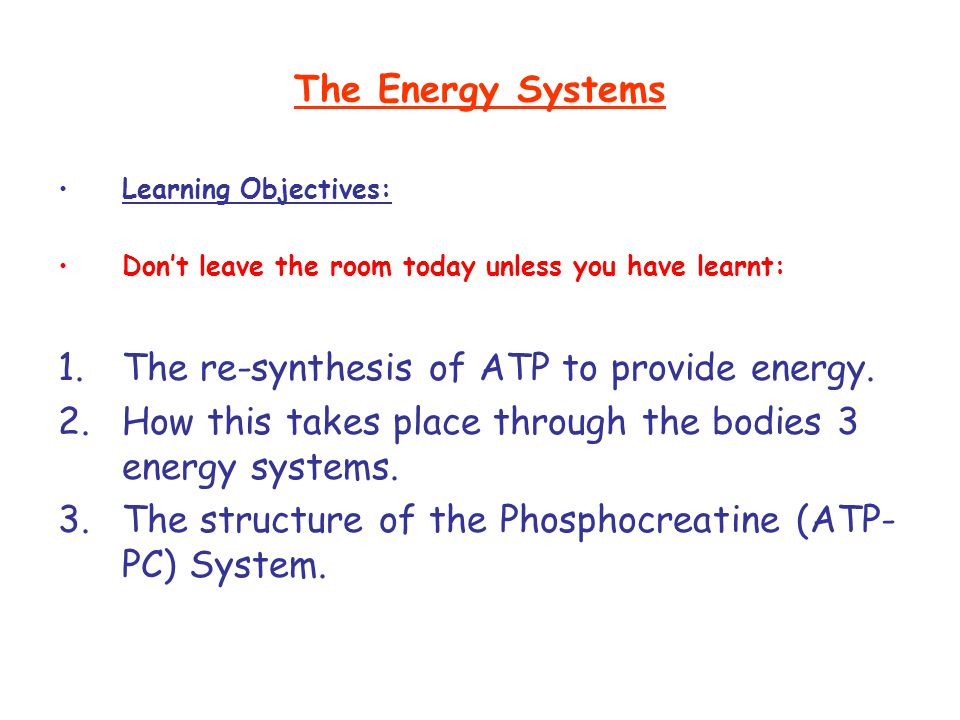 The Energy Systems Learning Objectives: Don't leave the room today unless you have learnt: 1.The re-synthesis of ATP to provide energy. 2.How this tak