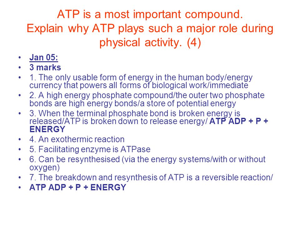 ATP is a most important compound. Explain why ATP plays such a major role during physical activity. (4) Jan 05: 3 marks 1. The only usable form of ene