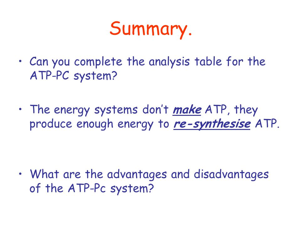 Summary. Can you complete the analysis table for the ATP-PC system? The energy systems don't make ATP, they produce enough energy to re-synthesise ATP