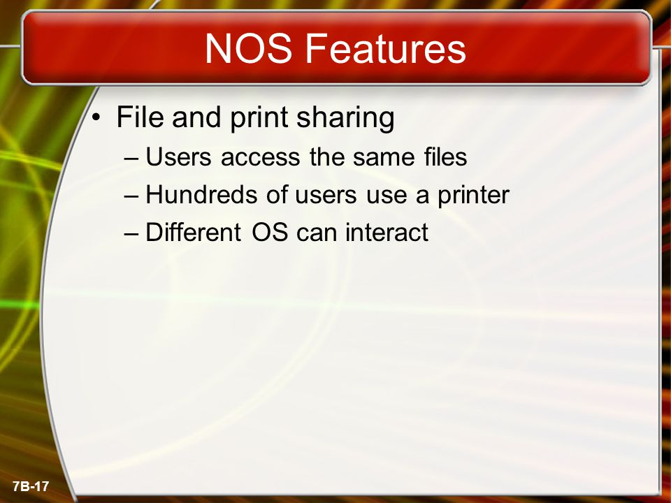 7B-17 NOS Features File and print sharing –Users access the same files –Hundreds of users use a printer –Different OS can interact
