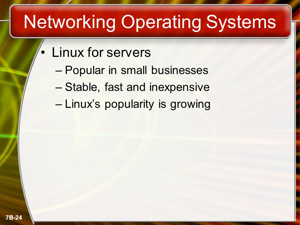 7B-24 Networking Operating Systems Linux for servers –Popular in small businesses –Stable, fast and inexpensive –Linux's popularity is growing