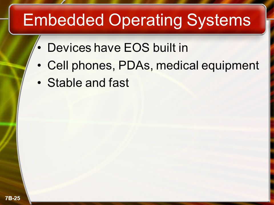 7B-25 Embedded Operating Systems Devices have EOS built in Cell phones, PDAs, medical equipment Stable and fast