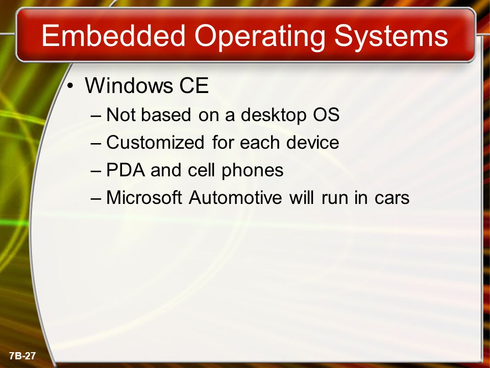 7B-27 Embedded Operating Systems Windows CE –Not based on a desktop OS –Customized for each device –PDA and cell phones –Microsoft Automotive will run