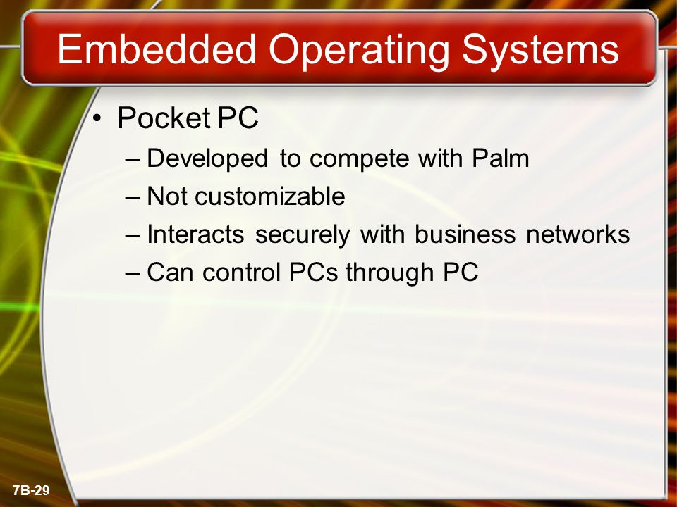 7B-29 Embedded Operating Systems Pocket PC –Developed to compete with Palm –Not customizable –Interacts securely with business networks –Can control P
