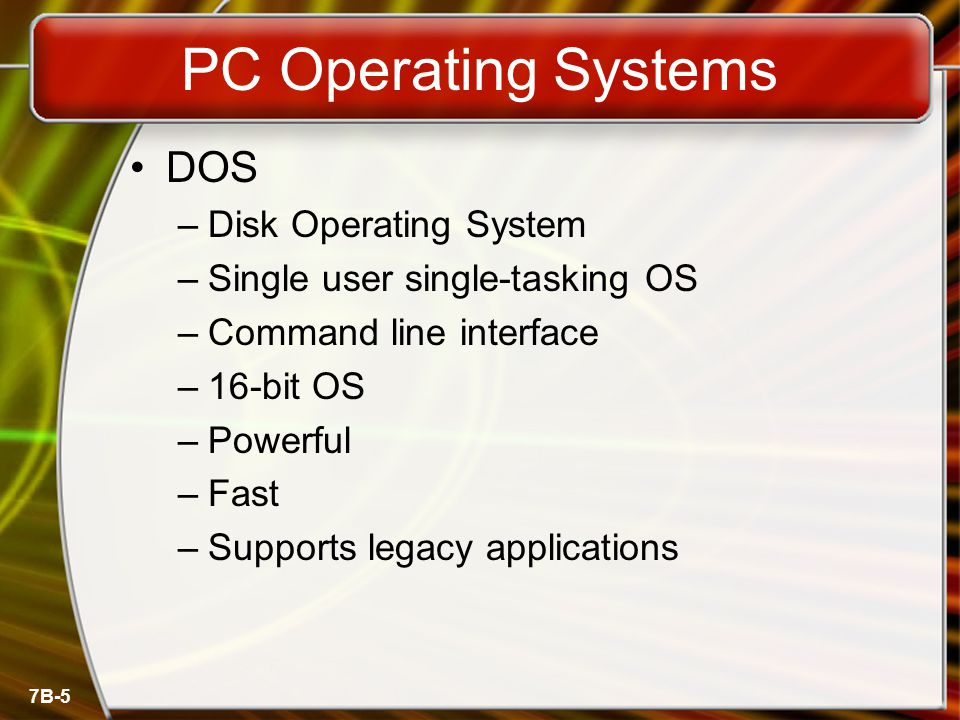 7B-5 PC Operating Systems DOS –Disk Operating System –Single user single-tasking OS –Command line interface –16-bit OS –Powerful –Fast –Supports legac