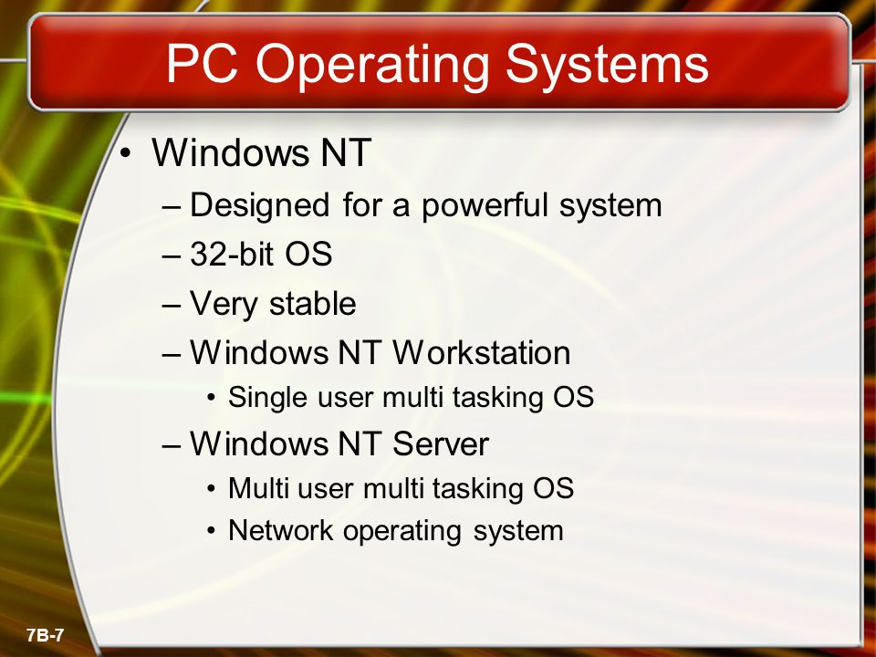 7B-7 PC Operating Systems Windows NT –Designed for a powerful system –32-bit OS –Very stable –Windows NT Workstation Single user multi tasking OS –Windows NT Server Multi user multi tasking OS Network operating system