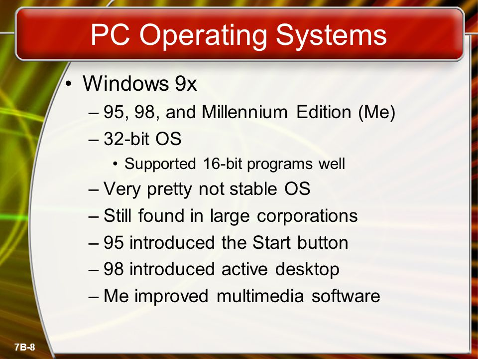 7B-8 PC Operating Systems Windows 9x –95, 98, and Millennium Edition (Me) –32-bit OS Supported 16-bit programs well –Very pretty not stable OS –Still found in large corporations –95 introduced the Start button –98 introduced active desktop –Me improved multimedia software