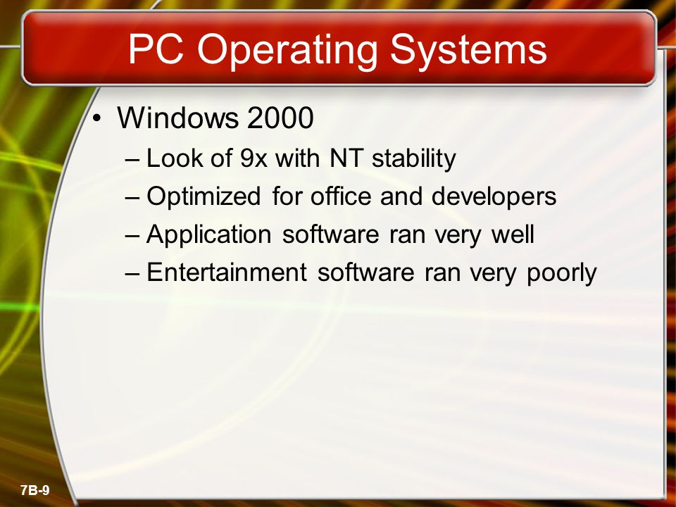 7B-9 PC Operating Systems Windows 2000 –Look of 9x with NT stability –Optimized for office and developers –Application software ran very well –Enterta